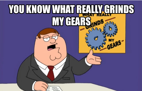You know what really grinds my gears? YOU!